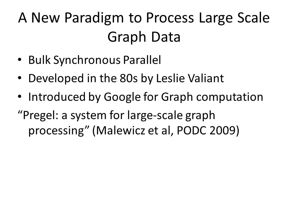 A New Paradigm to Process Large Scale Graph Data Bulk Synchronous Parallel Developed in the 80s by Leslie Valiant Introduced by Google for Graph computation Pregel: a system for large-scale graph processing (Malewicz et al, PODC 2009)