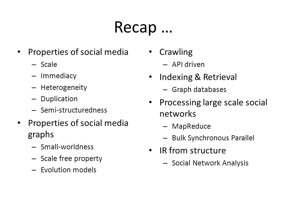 Recap … Properties of social media – Scale – Immediacy – Heterogeneity – Duplication – Semi-structuredness Properties of social media graphs – Small-worldness – Scale free property – Evolution models Crawling – API driven Indexing & Retrieval – Graph databases Processing large scale social networks – MapReduce – Bulk Synchronous Parallel IR from structure – Social Network Analysis