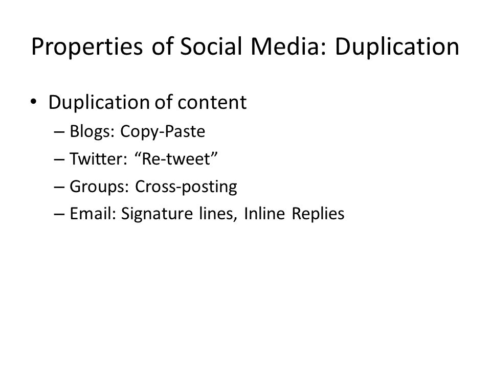 Properties of Social Media: Duplication Duplication of content – Blogs: Copy-Paste – Twitter: Re-tweet – Groups: Cross-posting – Email: Signature lines, Inline Replies