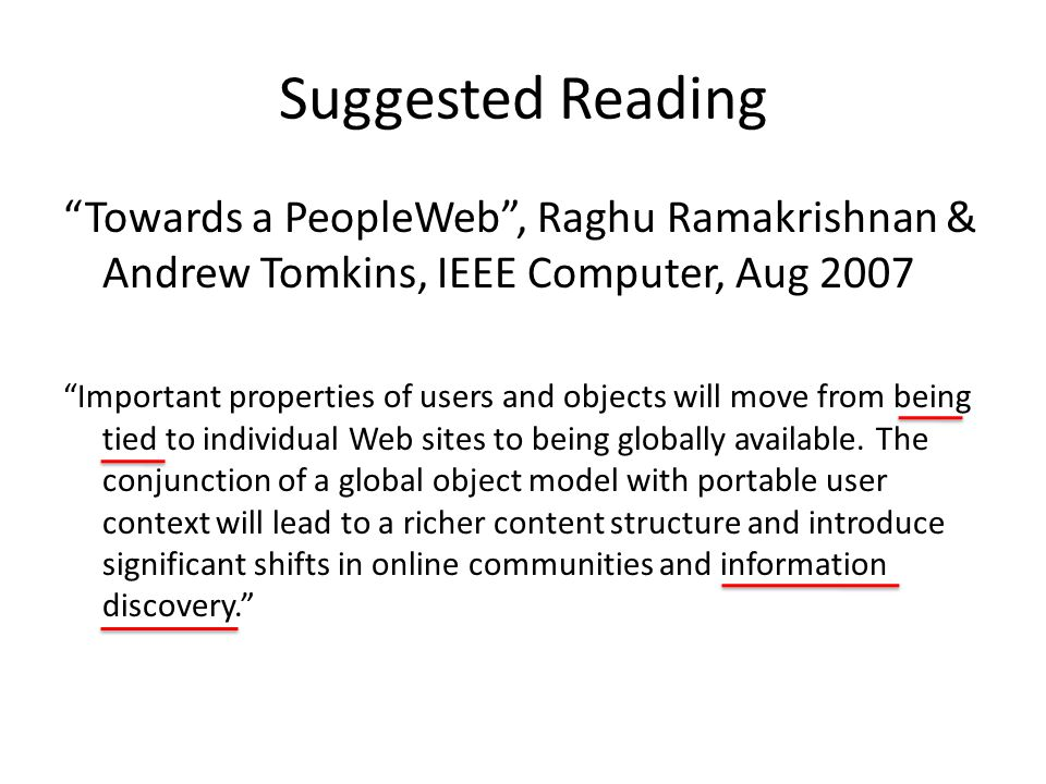 Suggested Reading Towards a PeopleWeb , Raghu Ramakrishnan & Andrew Tomkins, IEEE Computer, Aug 2007 Important properties of users and objects will move from being tied to individual Web sites to being globally available.