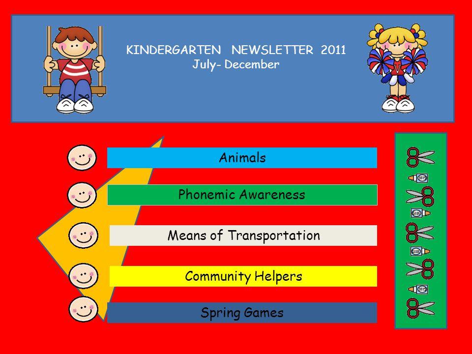 KINDERGARTEN NEWSLETTER 2011 July- December Animals Phonemic Awareness Means of Transportation Community Helpers Spring Games
