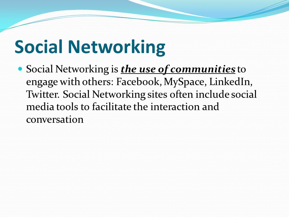 Social Networking Social Networking is the use of communities to engage with others: Facebook, MySpace, LinkedIn, Twitter.