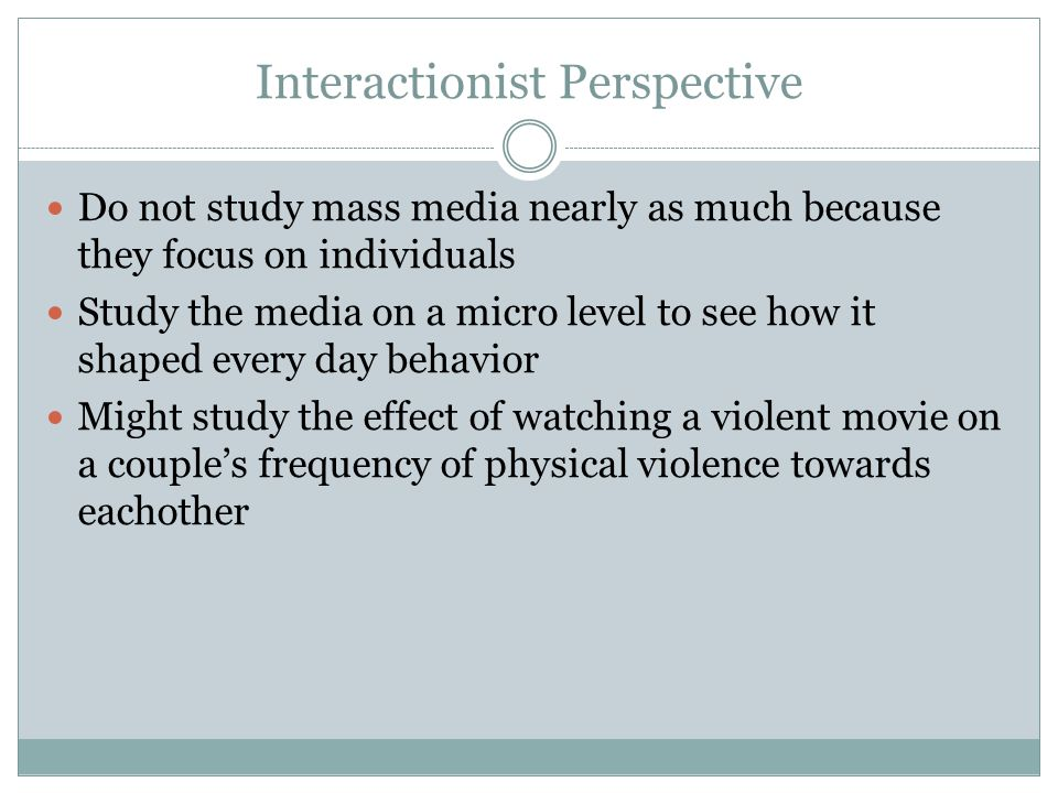Interactionist Perspective Do not study mass media nearly as much because they focus on individuals Study the media on a micro level to see how it shaped every day behavior Might study the effect of watching a violent movie on a couple's frequency of physical violence towards eachother