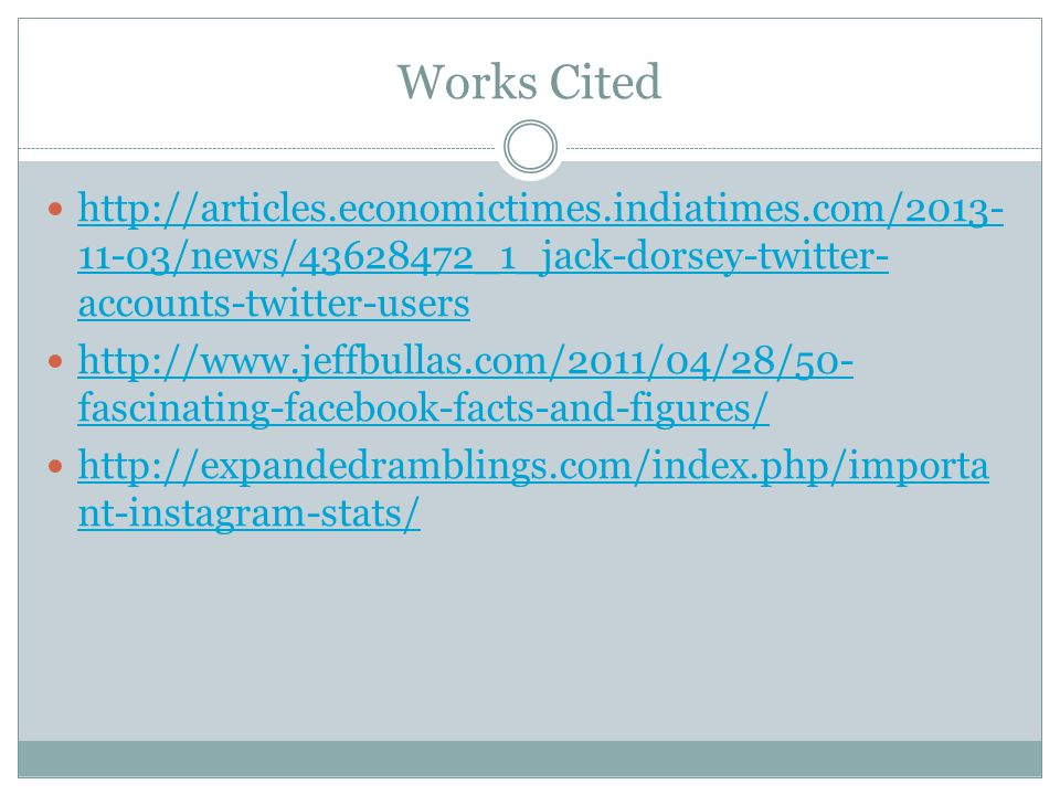 Works Cited http://articles.economictimes.indiatimes.com/2013- 11-03/news/43628472_1_jack-dorsey-twitter- accounts-twitter-users http://articles.economictimes.indiatimes.com/2013- 11-03/news/43628472_1_jack-dorsey-twitter- accounts-twitter-users http://www.jeffbullas.com/2011/04/28/50- fascinating-facebook-facts-and-figures/ http://www.jeffbullas.com/2011/04/28/50- fascinating-facebook-facts-and-figures/ http://expandedramblings.com/index.php/importa nt-instagram-stats/ http://expandedramblings.com/index.php/importa nt-instagram-stats/