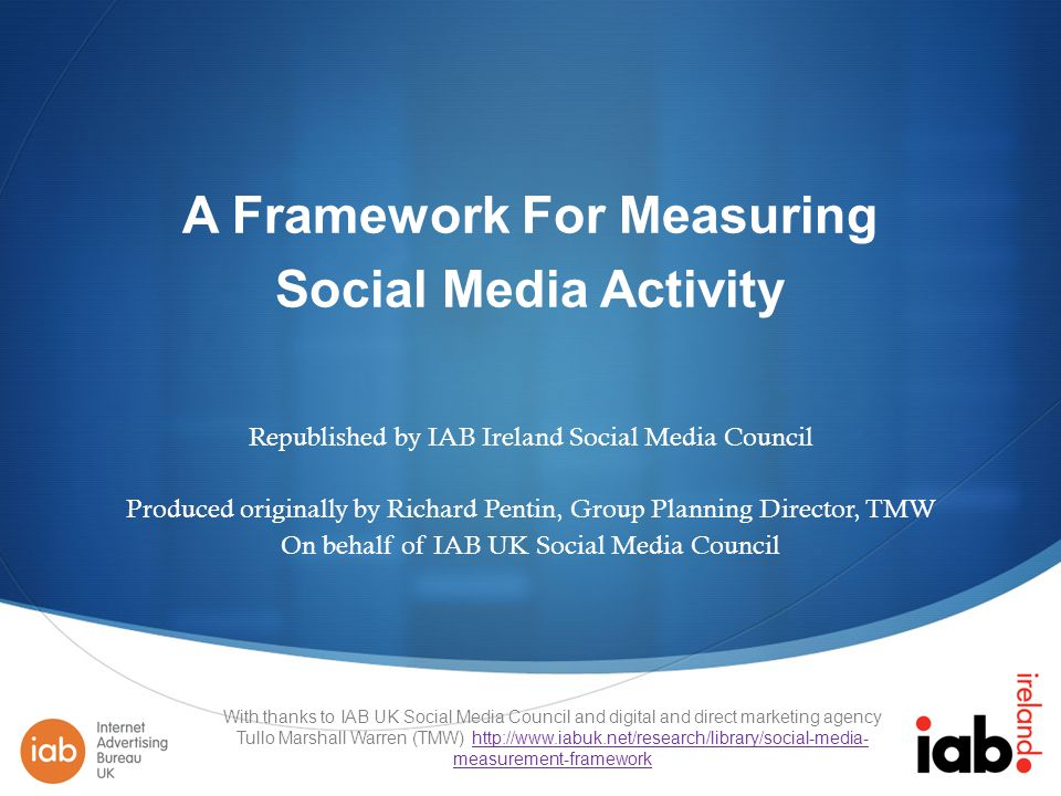 A Framework For Measuring Social Media Activity Republished by IAB Ireland Social Media Council Produced originally by Richard Pentin, Group Planning Director, TMW On behalf of IAB UK Social Media Council With thanks to IAB UK Social Media Council and digital and direct marketing agency Tullo Marshall Warren (TMW)   measurement-frameworkhttp://  measurement-framework