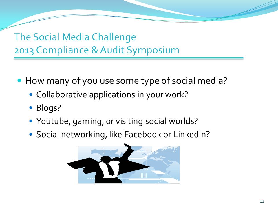 The Social Media Challenge 2013 Compliance & Audit Symposium How many of you use some type of social media.