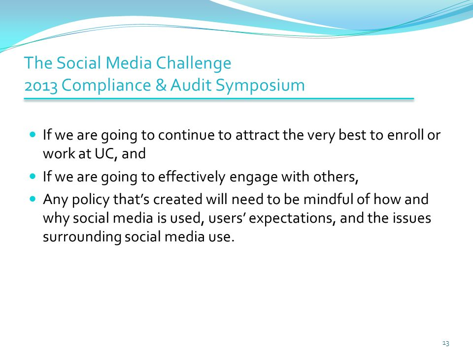 The Social Media Challenge 2013 Compliance & Audit Symposium If we are going to continue to attract the very best to enroll or work at UC, and If we are going to effectively engage with others, Any policy that's created will need to be mindful of how and why social media is used, users' expectations, and the issues surrounding social media use.