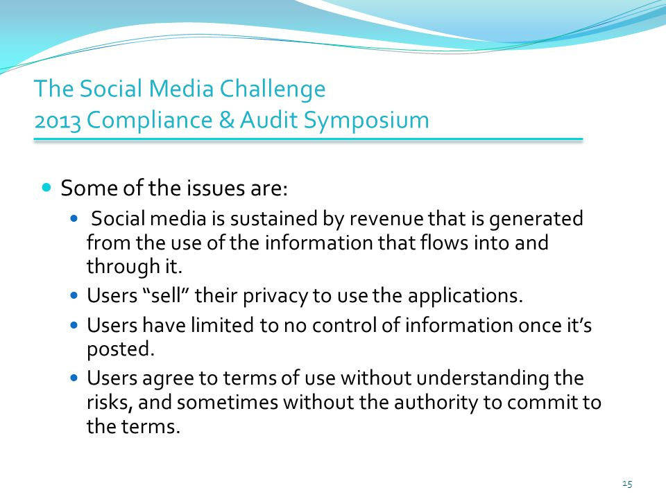 The Social Media Challenge 2013 Compliance & Audit Symposium Some of the issues are: Social media is sustained by revenue that is generated from the use of the information that flows into and through it.