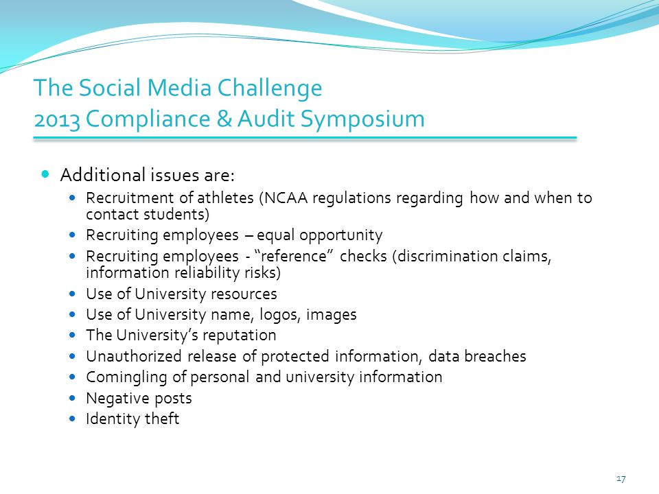 The Social Media Challenge 2013 Compliance & Audit Symposium Additional issues are: Recruitment of athletes (NCAA regulations regarding how and when to contact students) Recruiting employees – equal opportunity Recruiting employees - reference checks (discrimination claims, information reliability risks) Use of University resources Use of University name, logos, images The University's reputation Unauthorized release of protected information, data breaches Comingling of personal and university information Negative posts Identity theft 17