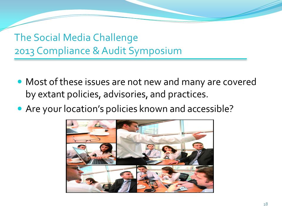 The Social Media Challenge 2013 Compliance & Audit Symposium Most of these issues are not new and many are covered by extant policies, advisories, and practices.