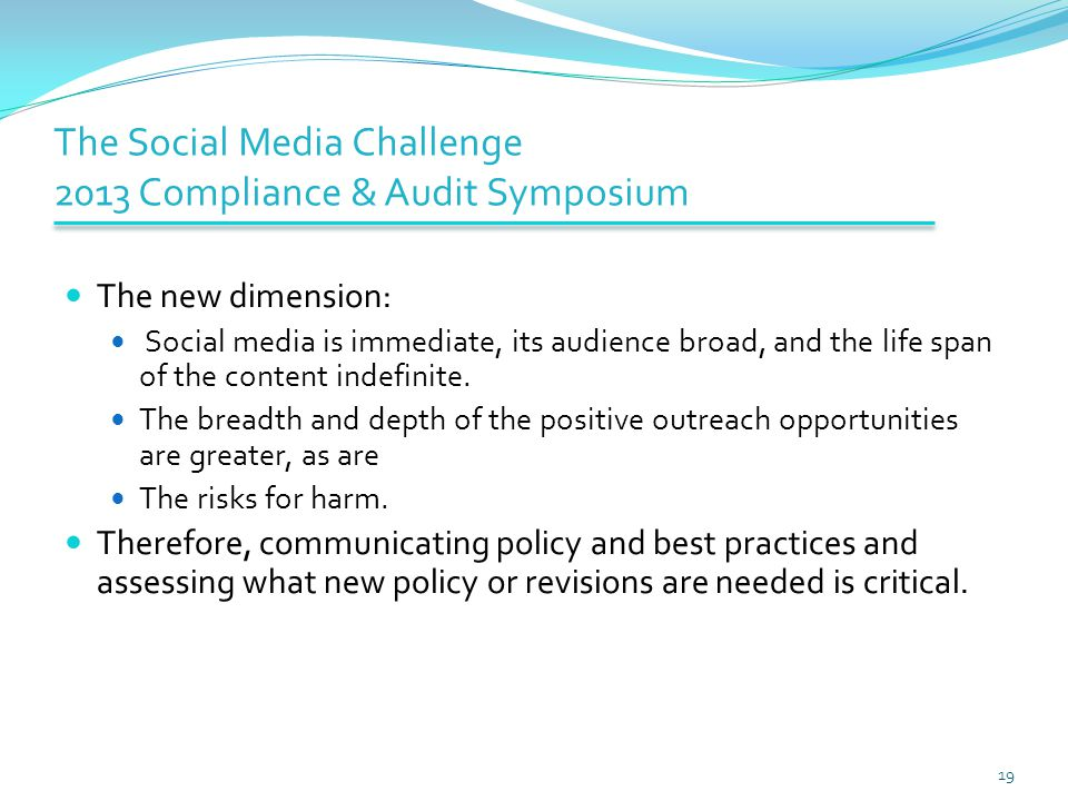 The Social Media Challenge 2013 Compliance & Audit Symposium The new dimension: Social media is immediate, its audience broad, and the life span of th