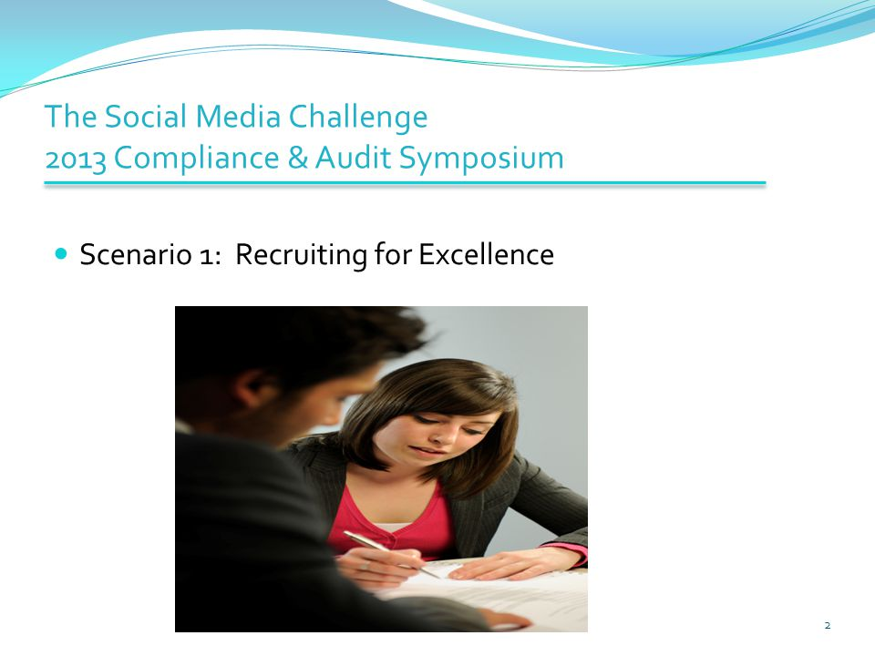 The Social Media Challenge 2013 Compliance & Audit Symposium Scenario 1: Recruiting for Excellence 2