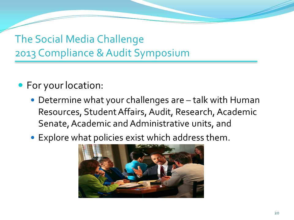 The Social Media Challenge 2013 Compliance & Audit Symposium For your location: Determine what your challenges are – talk with Human Resources, Student Affairs, Audit, Research, Academic Senate, Academic and Administrative units, and Explore what policies exist which address them.