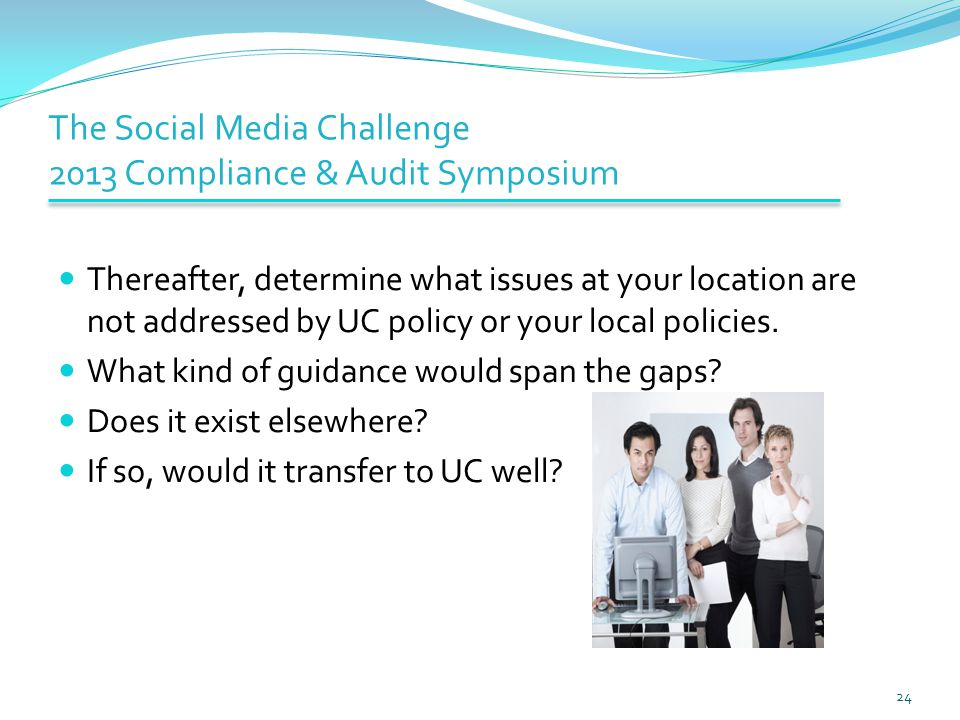 The Social Media Challenge 2013 Compliance & Audit Symposium Thereafter, determine what issues at your location are not addressed by UC policy or your