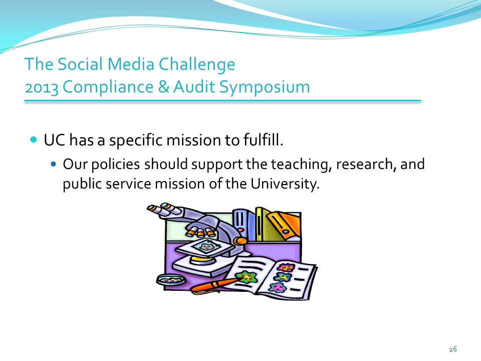 The Social Media Challenge 2013 Compliance & Audit Symposium UC has a specific mission to fulfill. Our policies should support the teaching, research,