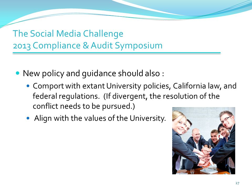The Social Media Challenge 2013 Compliance & Audit Symposium New policy and guidance should also : Comport with extant University policies, California