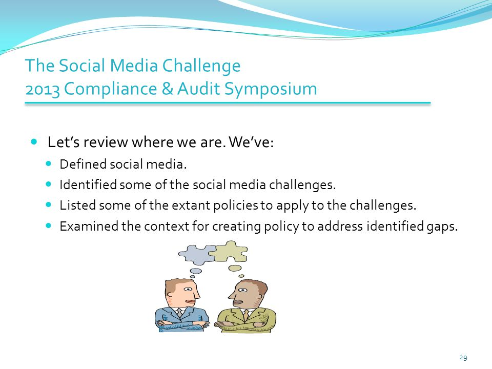 The Social Media Challenge 2013 Compliance & Audit Symposium Let's review where we are. We've: Defined social media. Identified some of the social med
