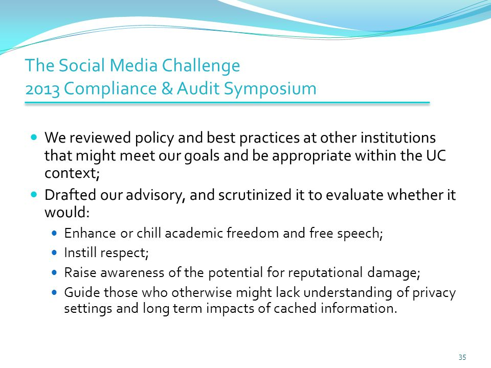 The Social Media Challenge 2013 Compliance & Audit Symposium We reviewed policy and best practices at other institutions that might meet our goals and be appropriate within the UC context; Drafted our advisory, and scrutinized it to evaluate whether it would: Enhance or chill academic freedom and free speech; Instill respect; Raise awareness of the potential for reputational damage; Guide those who otherwise might lack understanding of privacy settings and long term impacts of cached information.