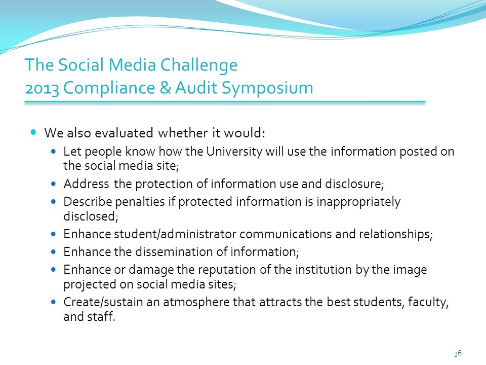 The Social Media Challenge 2013 Compliance & Audit Symposium We also evaluated whether it would: Let people know how the University will use the information posted on the social media site; Address the protection of information use and disclosure; Describe penalties if protected information is inappropriately disclosed; Enhance student/administrator communications and relationships; Enhance the dissemination of information; Enhance or damage the reputation of the institution by the image projected on social media sites; Create/sustain an atmosphere that attracts the best students, faculty, and staff.