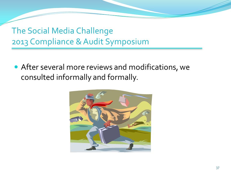 The Social Media Challenge 2013 Compliance & Audit Symposium After several more reviews and modifications, we consulted informally and formally. 37