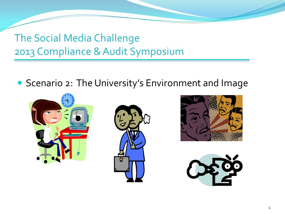 The Social Media Challenge 2013 Compliance & Audit Symposium Scenario 2: The University's Environment and Image 4