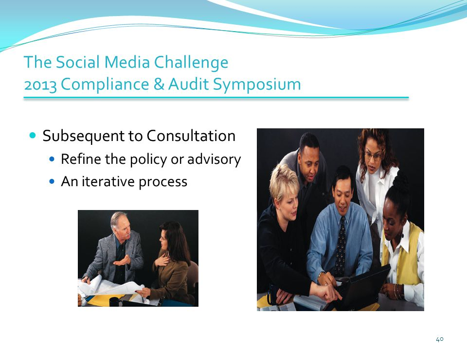 The Social Media Challenge 2013 Compliance & Audit Symposium Subsequent to Consultation Refine the policy or advisory An iterative process 40