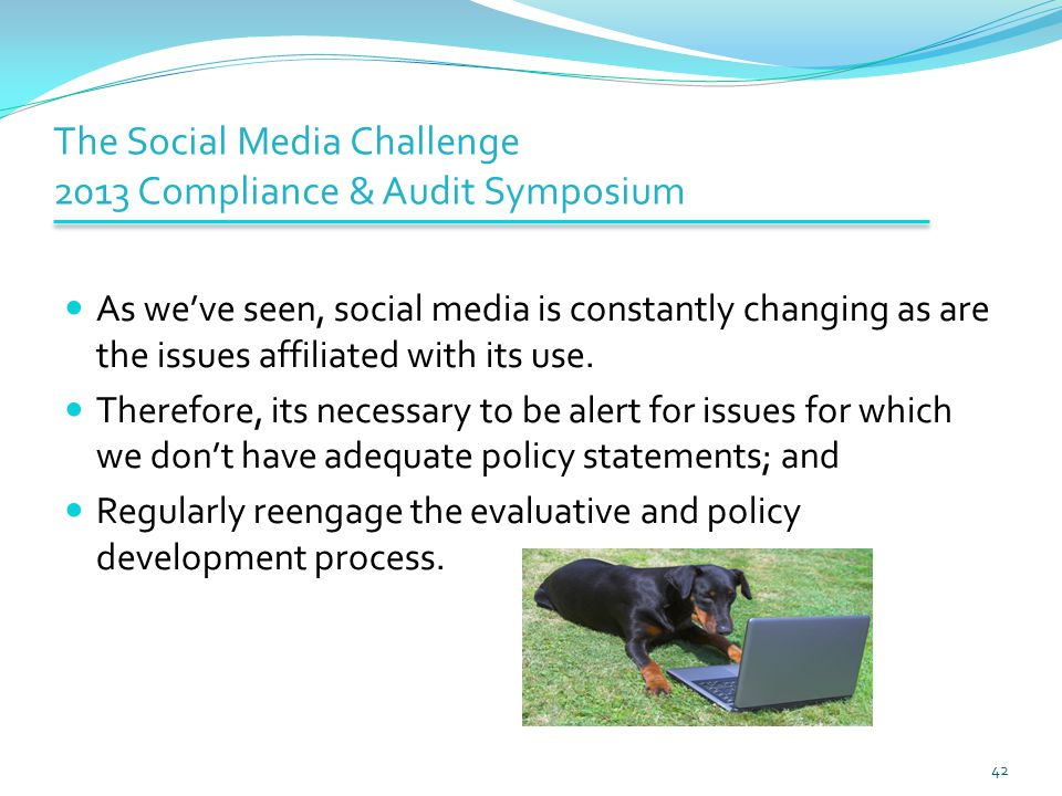 The Social Media Challenge 2013 Compliance & Audit Symposium As we've seen, social media is constantly changing as are the issues affiliated with its use.