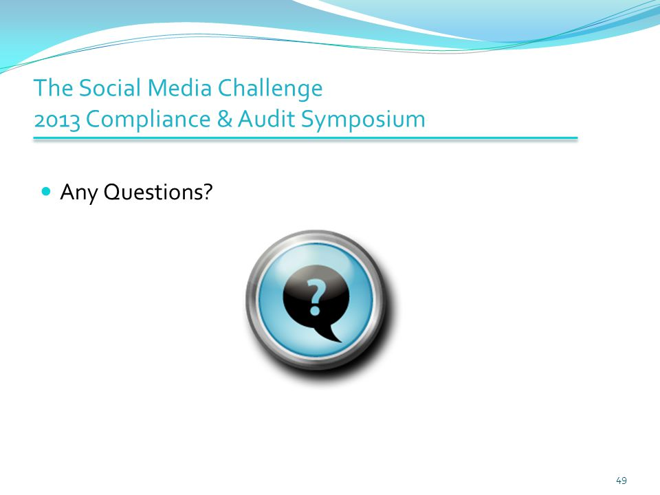 The Social Media Challenge 2013 Compliance & Audit Symposium Any Questions? 49