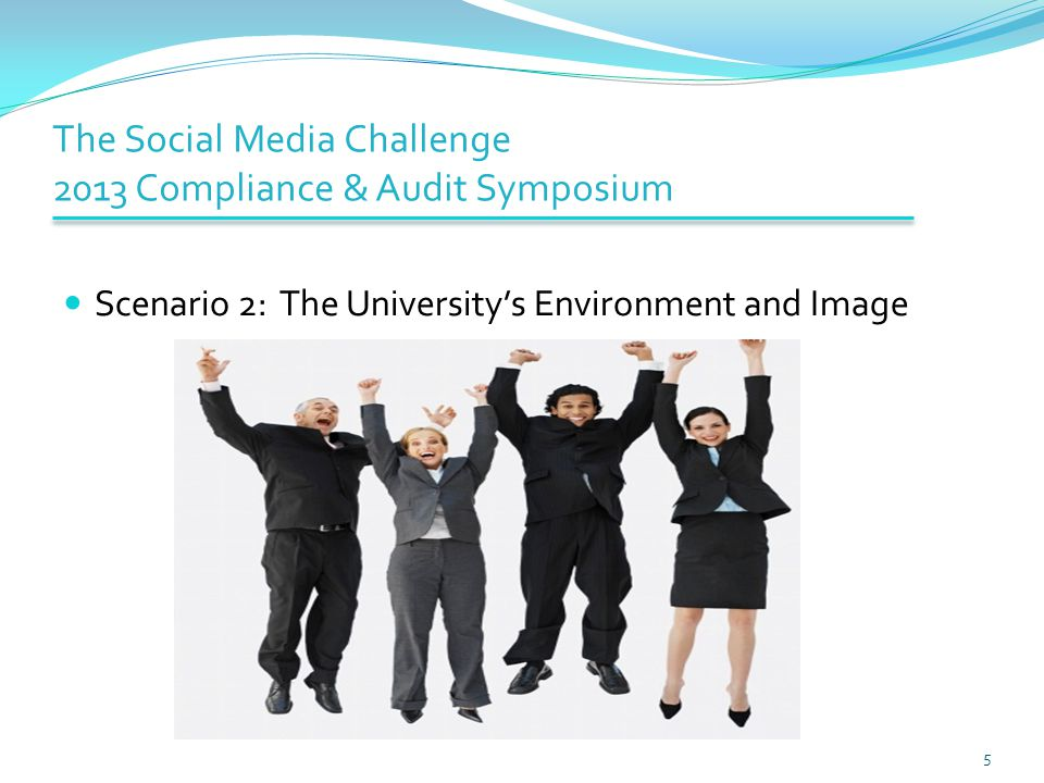 The Social Media Challenge 2013 Compliance & Audit Symposium Scenario 2: The University's Environment and Image 5