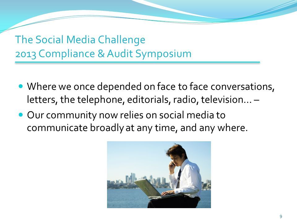 The Social Media Challenge 2013 Compliance & Audit Symposium Where we once depended on face to face conversations, letters, the telephone, editorials,