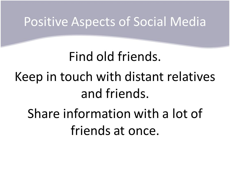 Positive Aspects of Social Media Find old friends. Keep in touch with distant relatives and friends. Share information with a lot of friends at once.