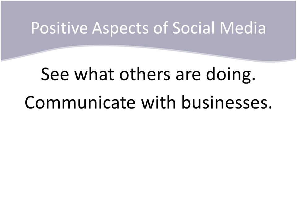 Positive Aspects of Social Media See what others are doing. Communicate with businesses.