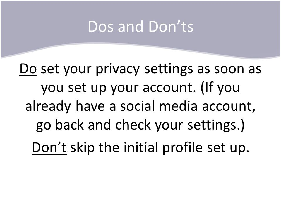 Dos and Don'ts Do set your privacy settings as soon as you set up your account. (If you already have a social media account, go back and check your se