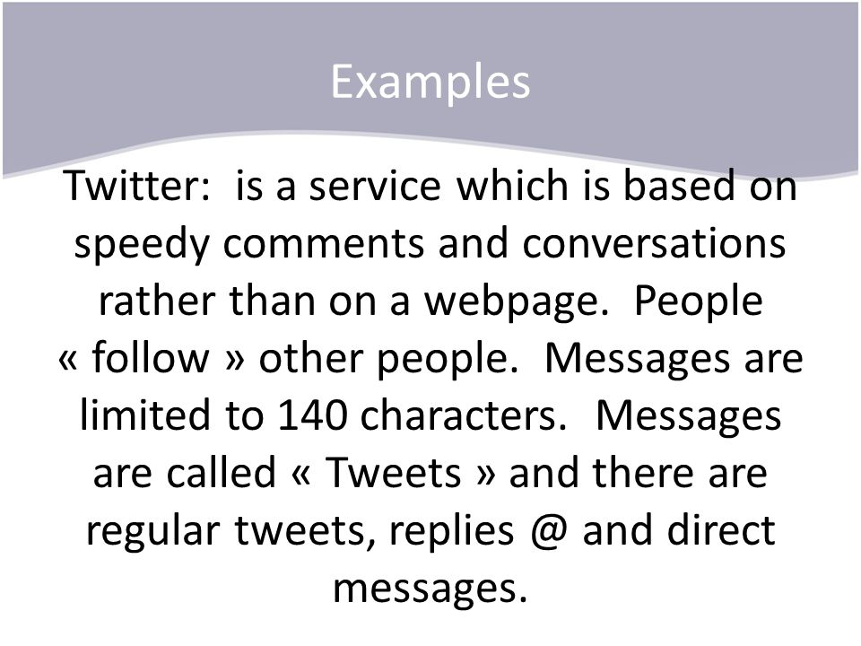 Examples Twitter: is a service which is based on speedy comments and conversations rather than on a webpage. People « follow » other people. Messages