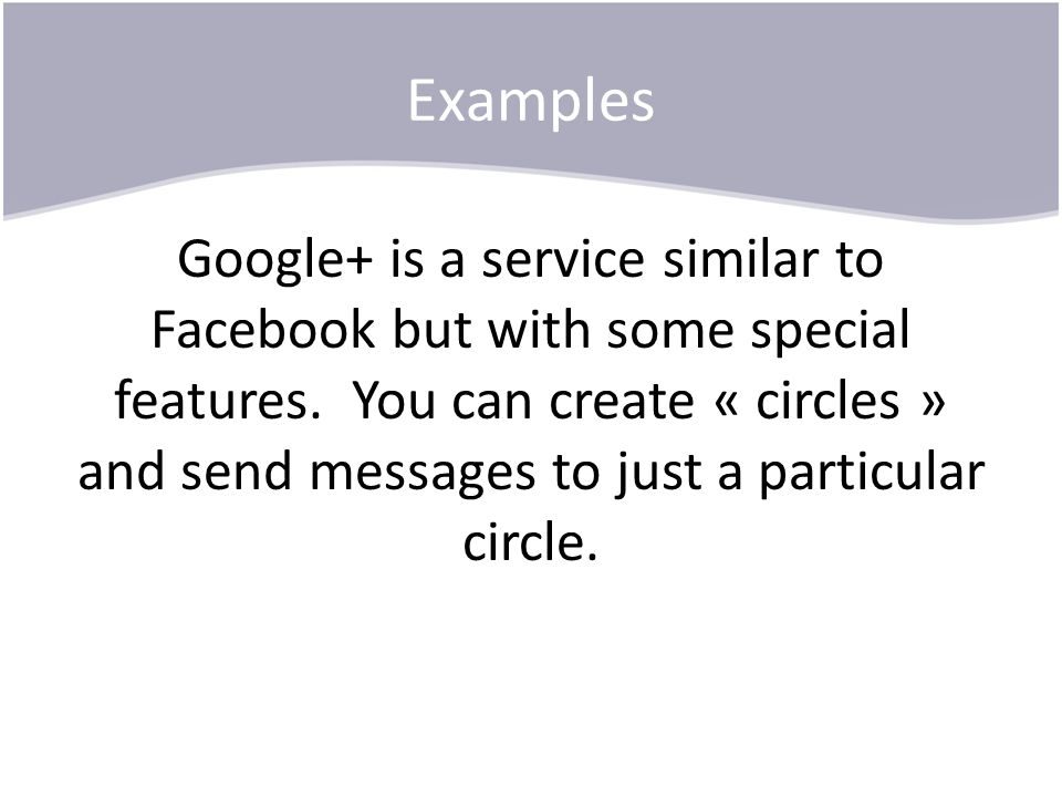 Examples Google+ is a service similar to Facebook but with some special features. You can create « circles » and send messages to just a particular ci