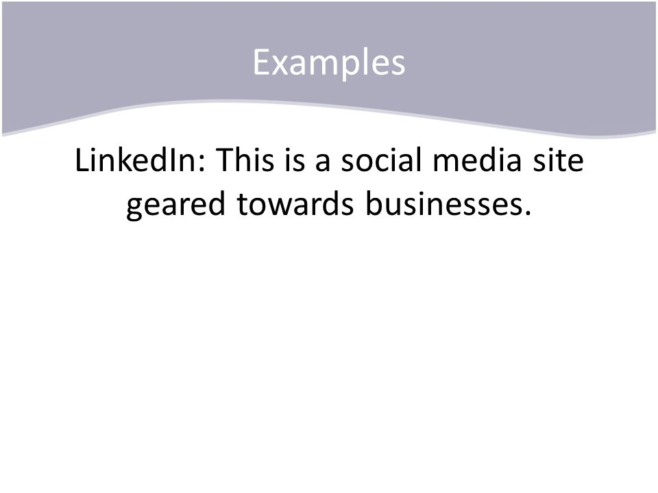 Examples LinkedIn: This is a social media site geared towards businesses.