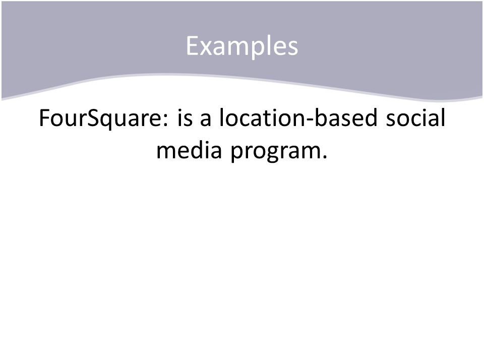 Examples FourSquare: is a location-based social media program.