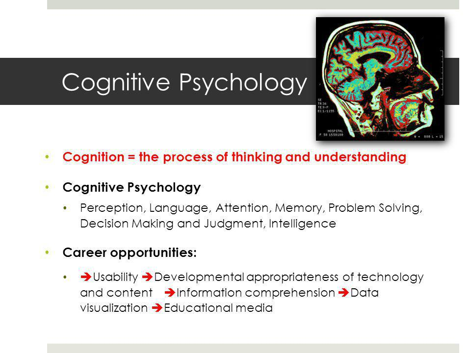 Cognitive Psychology Cognition = the process of thinking and understanding Cognitive Psychology Perception, Language, Attention, Memory, Problem Solving, Decision Making and Judgment, Intelligence Career opportunities:  Usability  Developmental appropriateness of technology and content  Information comprehension  Data visualization  Educational media