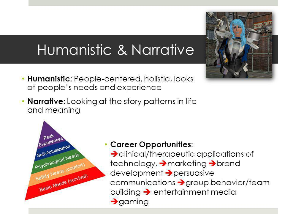 Humanistic & Narrative Career Opportunities :  clinical/therapeutic applications of technology,  marketing  brand development  persuasive communications  group behavior/team building  entertainment media  gaming Humanistic : People-centered, holistic, looks at people's needs and experience Narrative : Looking at the story patterns in life and meaning