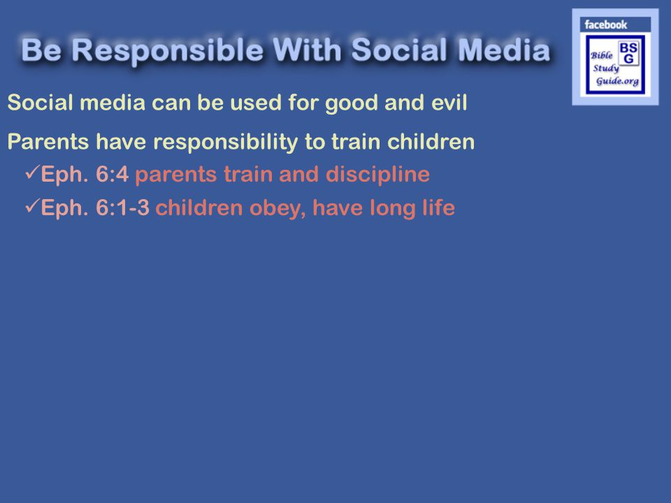 Social media can be used for good and evil Parents have responsibility to train children Eph.