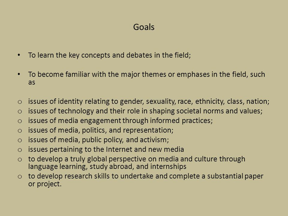 Goals To learn the key concepts and debates in the field; To become familiar with the major themes or emphases in the field, such as o issues of identity relating to gender, sexuality, race, ethnicity, class, nation; o issues of technology and their role in shaping societal norms and values; o issues of media engagement through informed practices; o issues of media, politics, and representation; o issues of media, public policy, and activism; o issues pertaining to the Internet and new media o to develop a truly global perspective on media and culture through language learning, study abroad, and internships o to develop research skills to undertake and complete a substantial paper or project.