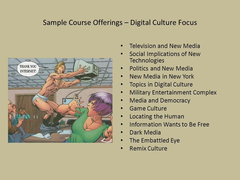 Sample Course Offerings – Digital Culture Focus Television and New Media Social Implications of New Technologies Politics and New Media New Media in New York Topics in Digital Culture Military Entertainment Complex Media and Democracy Game Culture Locating the Human Information Wants to Be Free Dark Media The Embattled Eye Remix Culture