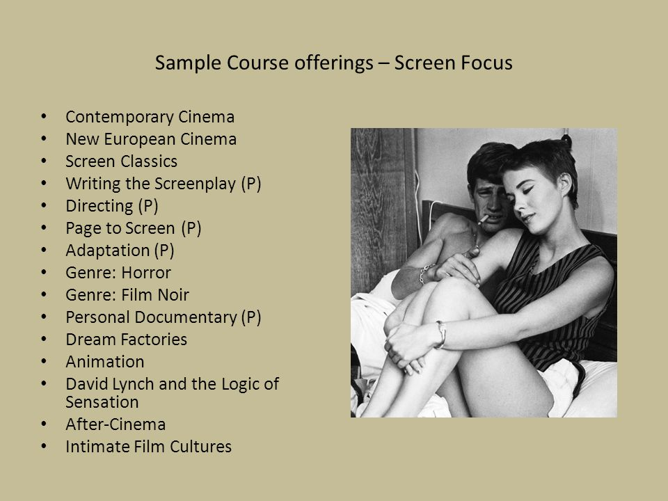 Sample Course offerings – Screen Focus Contemporary Cinema New European Cinema Screen Classics Writing the Screenplay (P) Directing (P) Page to Screen (P) Adaptation (P) Genre: Horror Genre: Film Noir Personal Documentary (P) Dream Factories Animation David Lynch and the Logic of Sensation After-Cinema Intimate Film Cultures