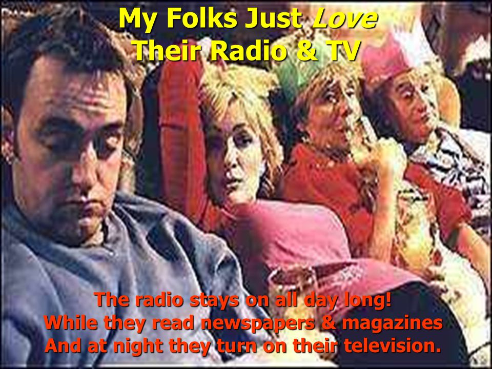 My Folks Just Love Their Radio & TV The radio stays on all day long.