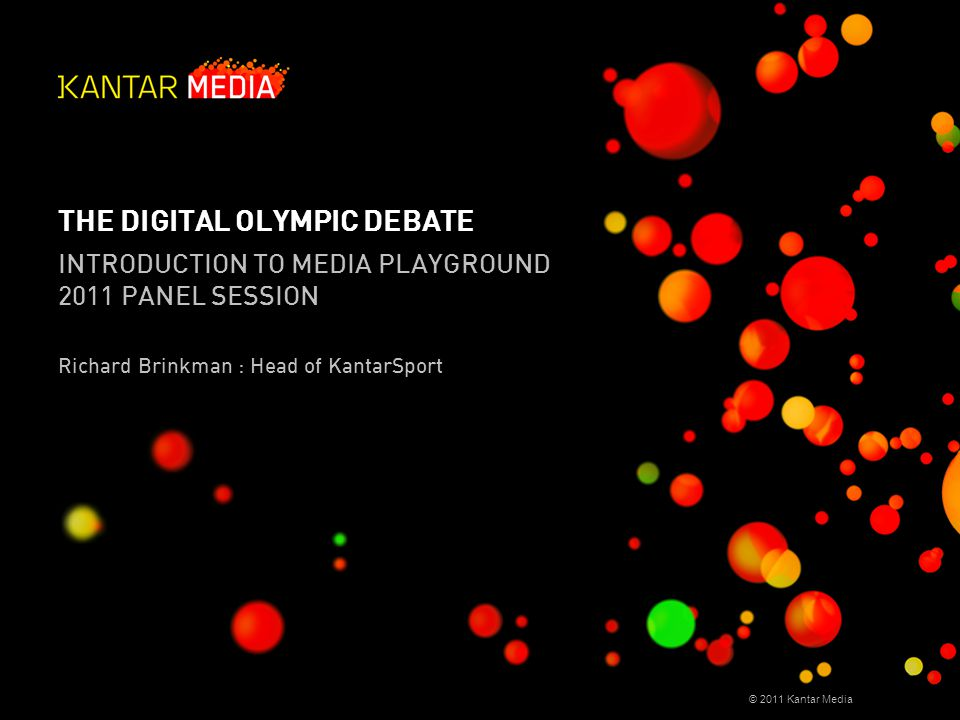 © 2011 Kantar Media THE DIGITAL OLYMPIC DEBATE INTRODUCTION TO MEDIA PLAYGROUND 2011 PANEL SESSION Richard Brinkman : Head of KantarSport