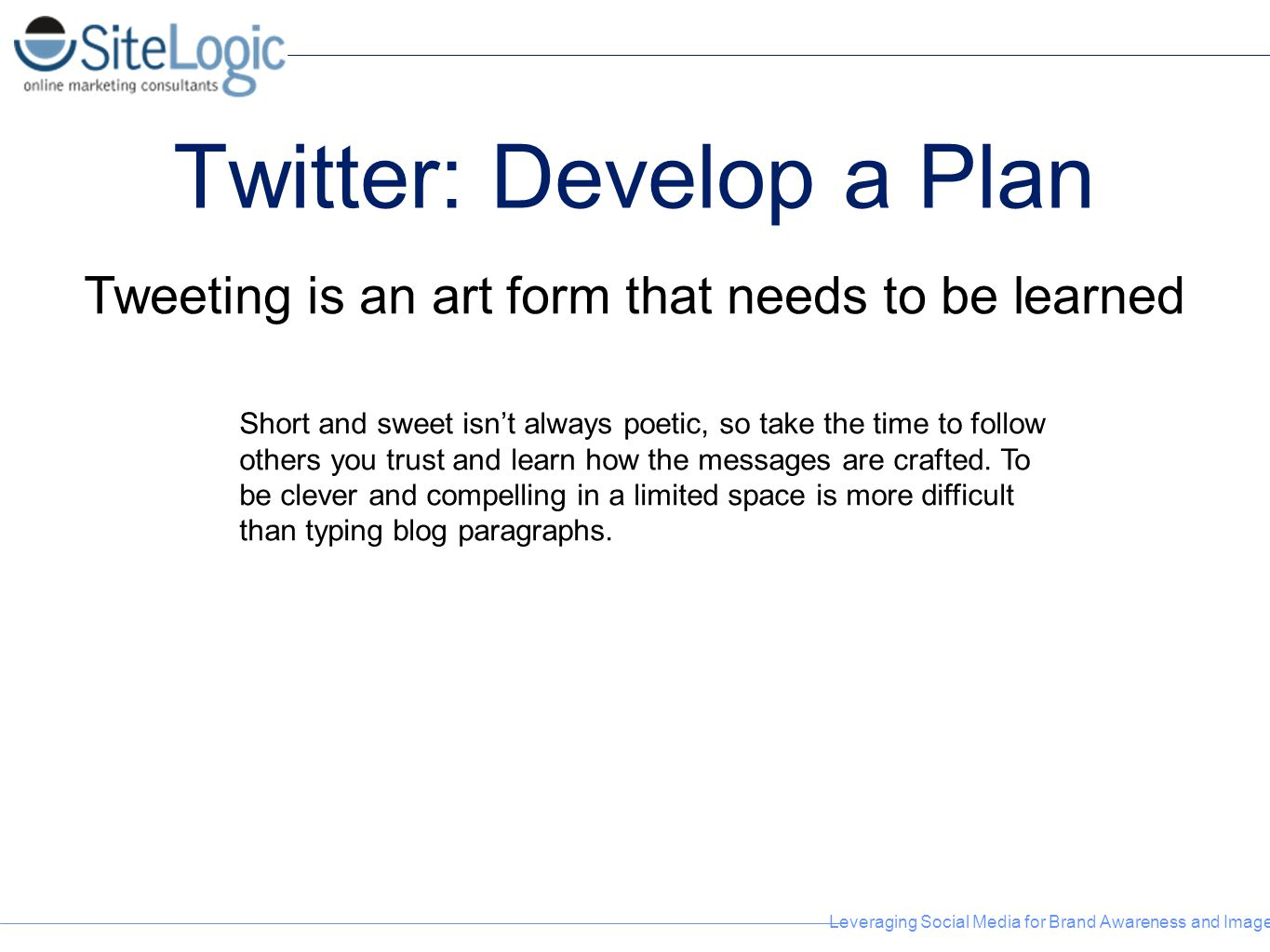 Leveraging Social Media for Brand Awareness and Image Twitter: Develop a Plan Tweeting is an art form that needs to be learned Short and sweet isn't a