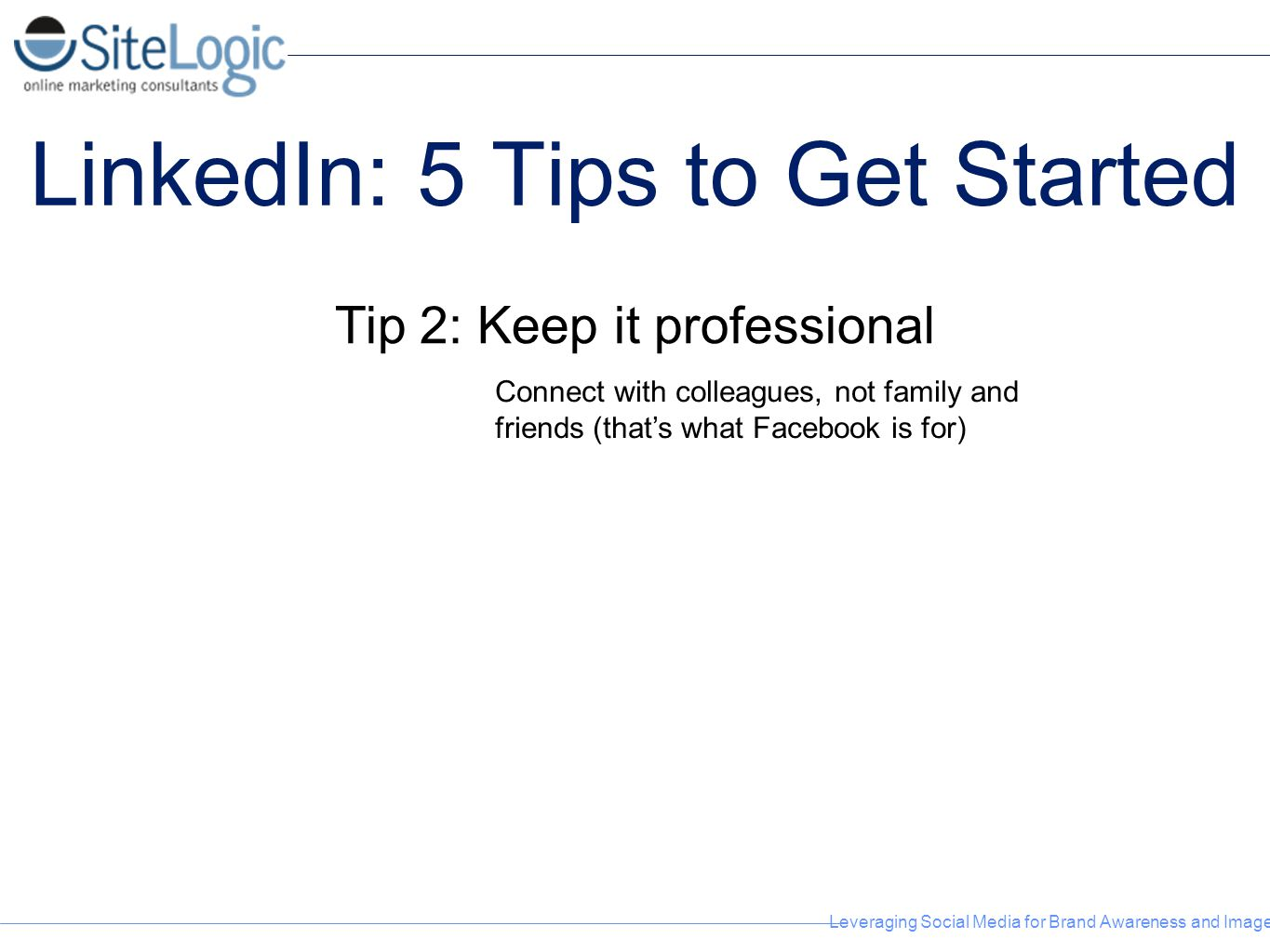 Leveraging Social Media for Brand Awareness and Image LinkedIn: 5 Tips to Get Started Tip 2: Keep it professional Connect with colleagues, not family