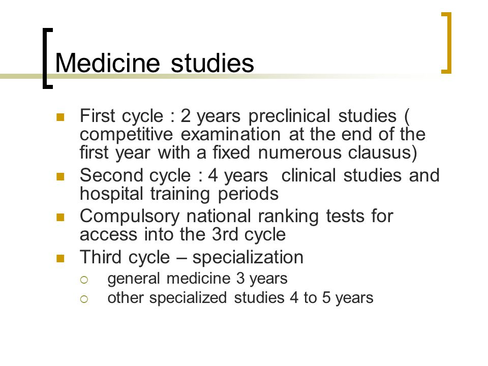 Medicine studies First cycle : 2 years preclinical studies ( competitive examination at the end of the first year with a fixed numerous clausus) Secon