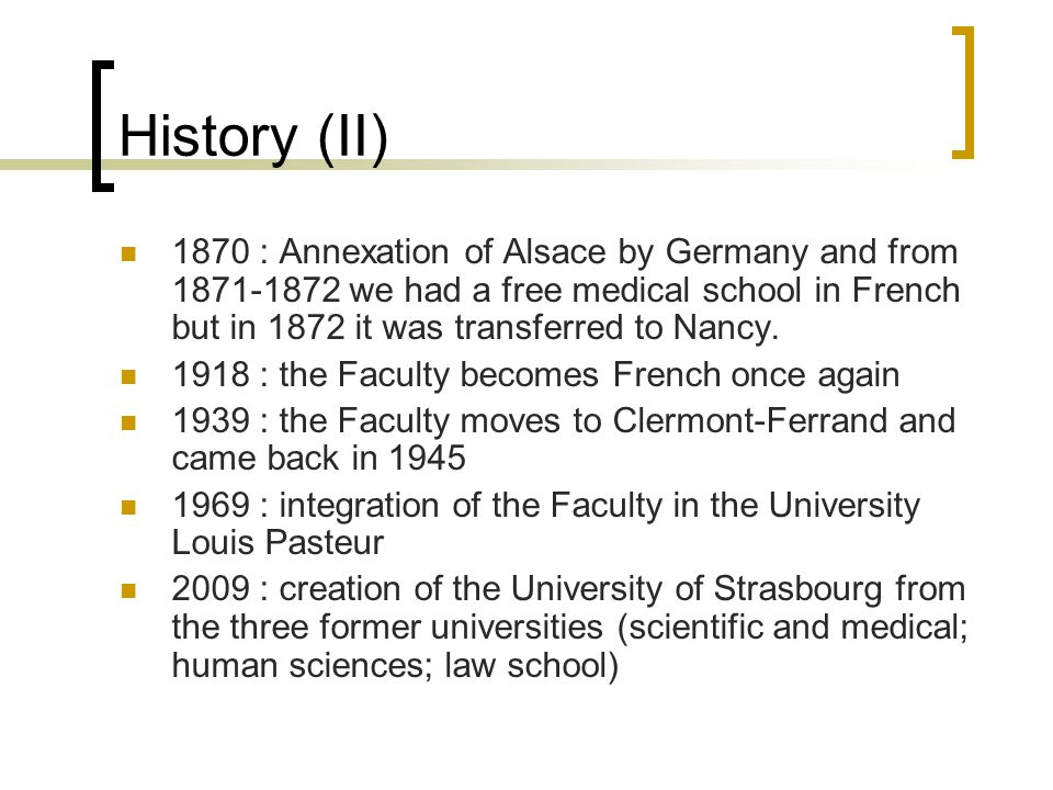 History (II) 1870 : Annexation of Alsace by Germany and from 1871-1872 we had a free medical school in French but in 1872 it was transferred to Nancy.