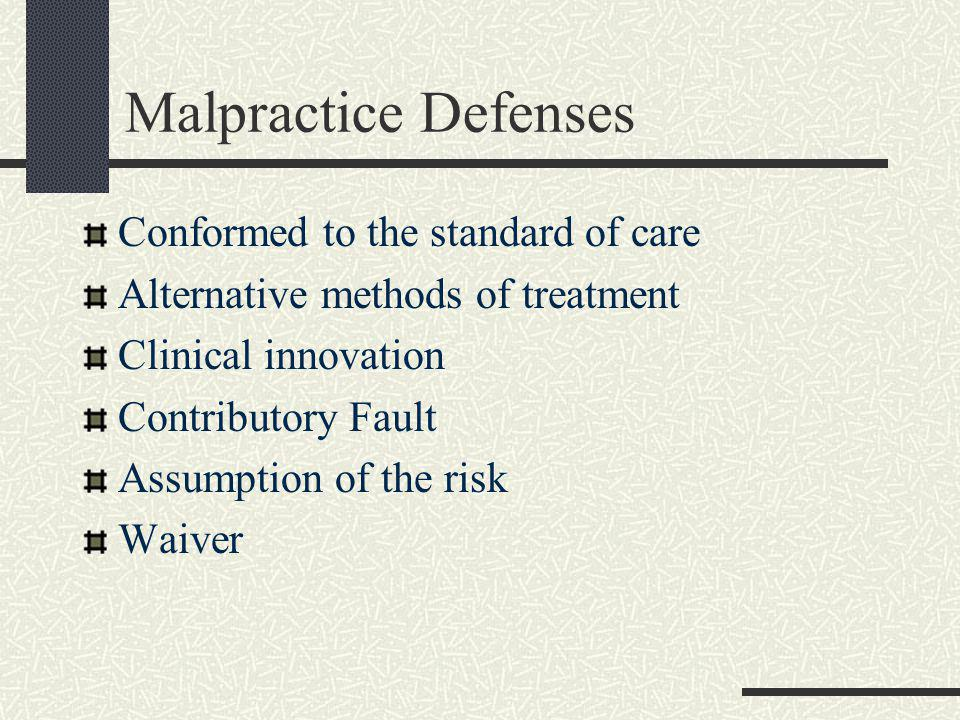 Malpractice Defenses Conformed to the standard of care Alternative methods of treatment Clinical innovation Contributory Fault Assumption of the risk Waiver